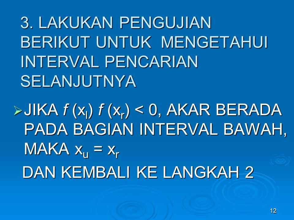 12 3. LAKUKAN PENGUJIAN BERIKUT UNTUK MENGETAHUI INTERVAL PENCARIAN SELANJUTNYA  JIKA f (x l ) f (x r ) < 0, AKAR BERADA PADA BAGIAN INTERVAL BAWAH,