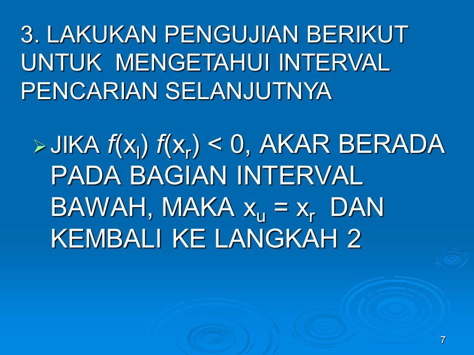 7  JIKA f(x l ) f(x r ) < 0, AKAR BERADA PADA BAGIAN INTERVAL BAWAH, MAKA x u = x r DAN KEMBALI KE LANGKAH 2 3. LAKUKAN PENGUJIAN BERIKUT UNTUK MENGE