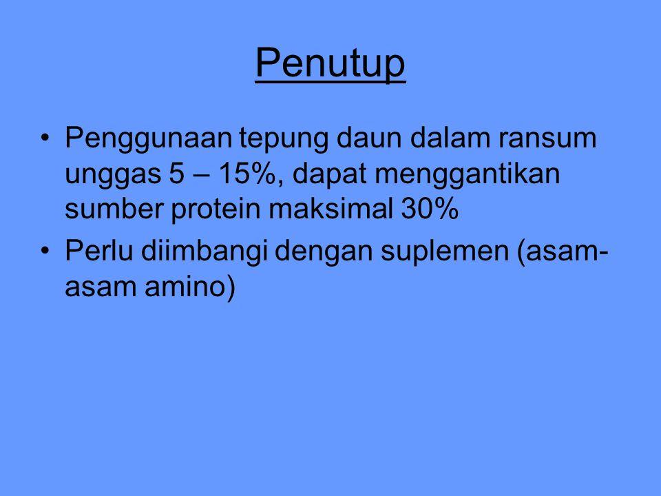 Penutup Penggunaan tepung daun dalam ransum unggas 5 – 15%, dapat menggantikan sumber protein maksimal 30% Perlu diimbangi dengan suplemen (asam- asam amino)