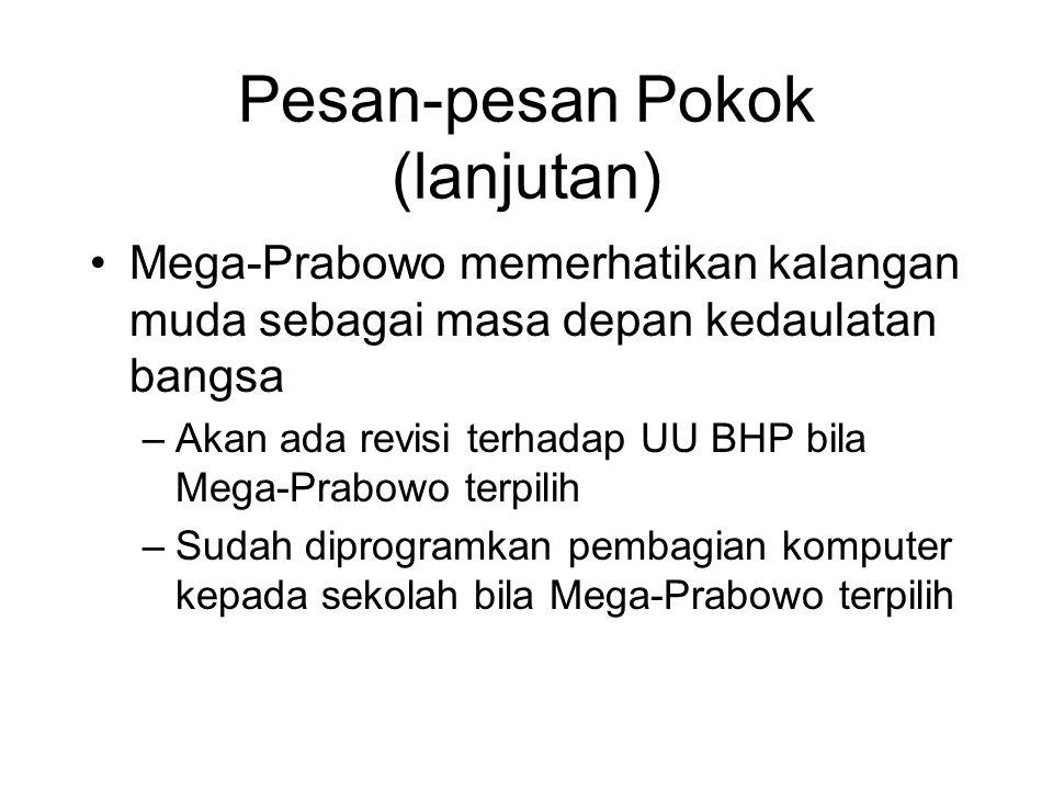Pesan-pesan Pokok (lanjutan) Mega-Prabowo memerhatikan kalangan muda sebagai masa depan kedaulatan bangsa –Akan ada revisi terhadap UU BHP bila Mega-Prabowo terpilih –Sudah diprogramkan pembagian komputer kepada sekolah bila Mega-Prabowo terpilih