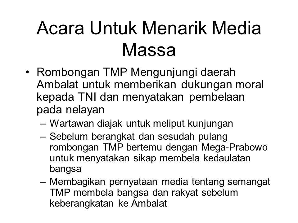 Acara Untuk Menarik Media Massa Rombongan TMP Mengunjungi daerah Ambalat untuk memberikan dukungan moral kepada TNI dan menyatakan pembelaan pada nelayan –Wartawan diajak untuk meliput kunjungan –Sebelum berangkat dan sesudah pulang rombongan TMP bertemu dengan Mega-Prabowo untuk menyatakan sikap membela kedaulatan bangsa –Membagikan pernyataan media tentang semangat TMP membela bangsa dan rakyat sebelum keberangkatan ke Ambalat