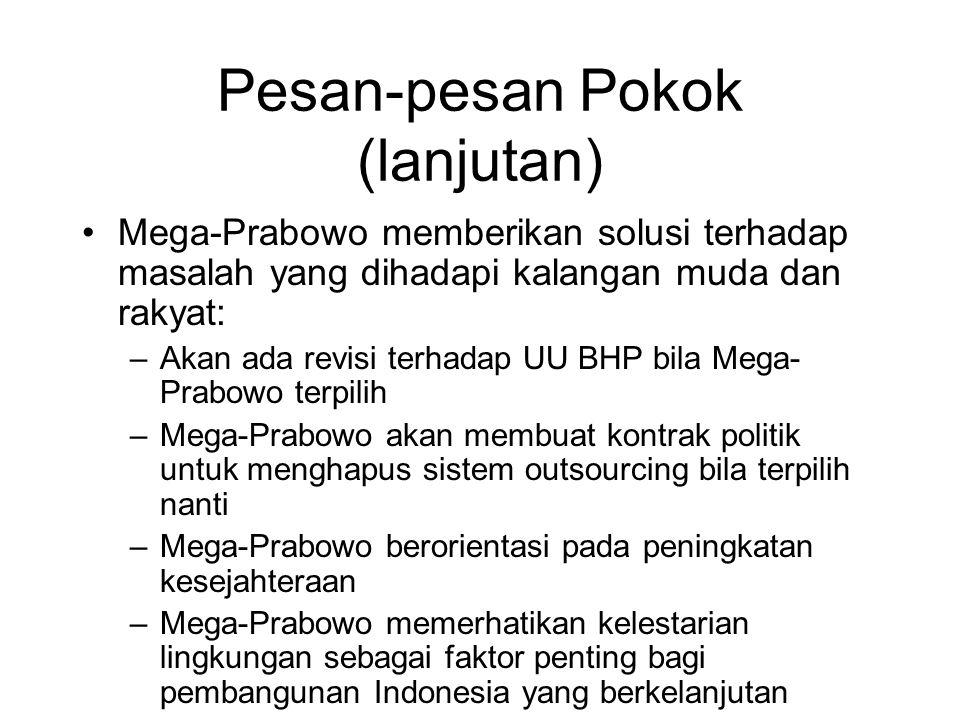 Pesan-pesan Pokok (lanjutan) Mega-Prabowo memberikan solusi terhadap masalah yang dihadapi kalangan muda dan rakyat: –Akan ada revisi terhadap UU BHP bila Mega- Prabowo terpilih –Mega-Prabowo akan membuat kontrak politik untuk menghapus sistem outsourcing bila terpilih nanti –Mega-Prabowo berorientasi pada peningkatan kesejahteraan –Mega-Prabowo memerhatikan kelestarian lingkungan sebagai faktor penting bagi pembangunan Indonesia yang berkelanjutan