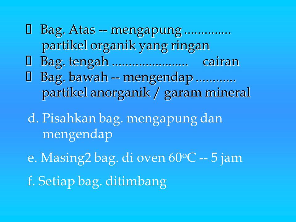  Bag. Atas -- mengapung.............. partikel organik yang ringan  Bag. tengah.......................cairan  Bag. bawah -- mengendap............ p