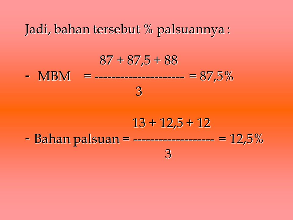 Jadi, bahan tersebut % palsuannya : 87 + 87,5 + 88 - MBM = --------------------- = 87,5% 3 13 + 12,5 + 12 - Bahan palsuan = ------------------- = 12,5