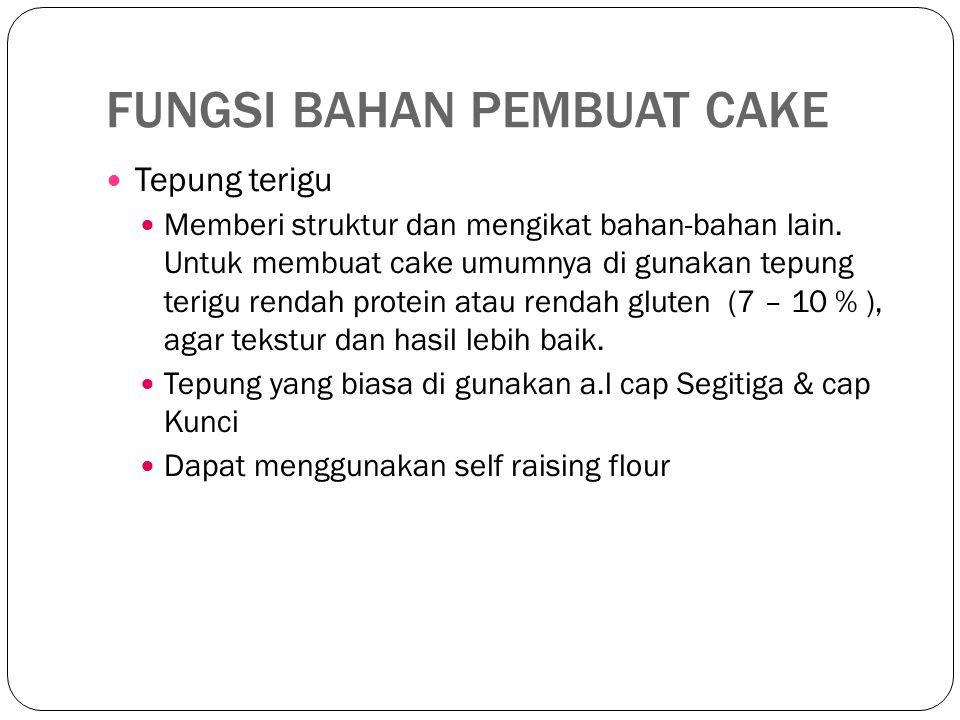 FUNGSI BAHAN PEMBUAT CAKE Tepung terigu Memberi struktur dan mengikat bahan-bahan lain. Untuk membuat cake umumnya di gunakan tepung terigu rendah pro
