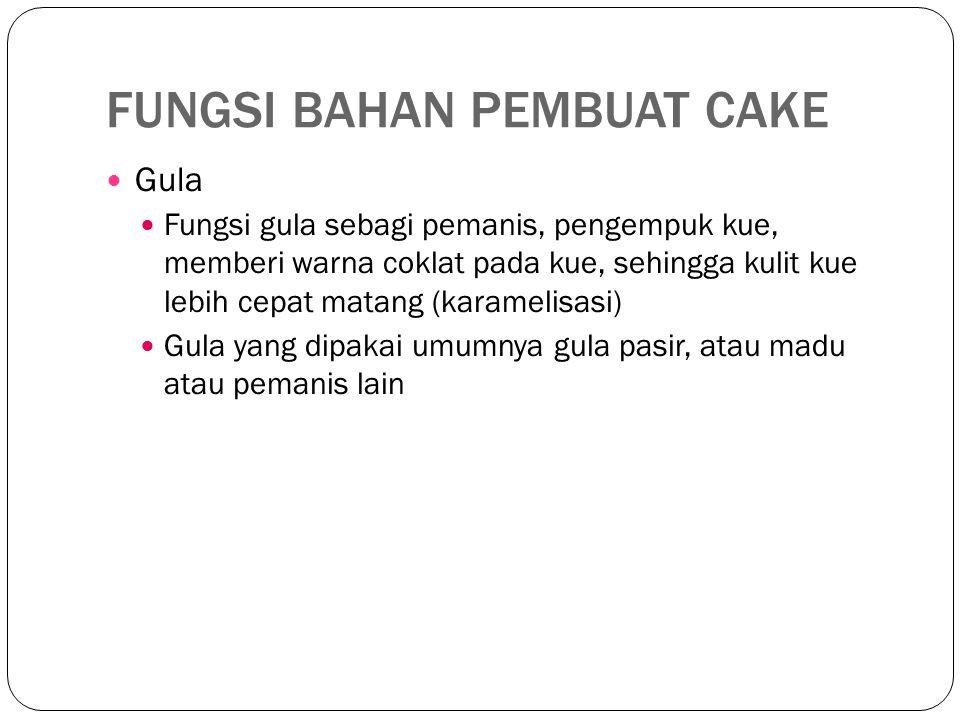 FUNGSI BAHAN PEMBUAT CAKE Gula Fungsi gula sebagi pemanis, pengempuk kue, memberi warna coklat pada kue, sehingga kulit kue lebih cepat matang (karamelisasi) Gula yang dipakai umumnya gula pasir, atau madu atau pemanis lain
