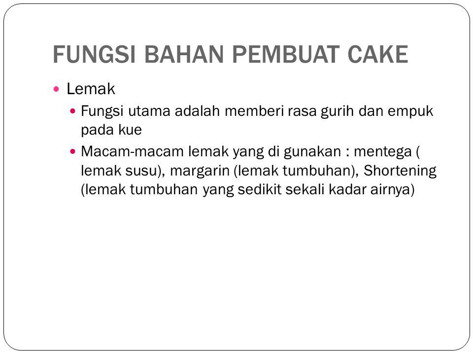 FUNGSI BAHAN PEMBUAT CAKE Lemak Fungsi utama adalah memberi rasa gurih dan empuk pada kue Macam-macam lemak yang di gunakan : mentega ( lemak susu), margarin (lemak tumbuhan), Shortening (lemak tumbuhan yang sedikit sekali kadar airnya)