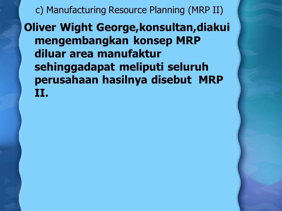 c) Manufacturing Resource Planning (MRP II) Oliver Wight George,konsultan,diakui mengembangkan konsep MRP diluar area manufaktur sehinggadapat meliputi seluruh perusahaan hasilnya disebut MRP II.