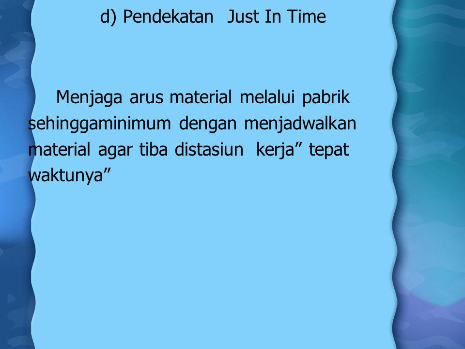 d) Pendekatan Just In Time Menjaga arus material melalui pabrik sehinggaminimum dengan menjadwalkan material agar tiba distasiun kerja tepat waktunya