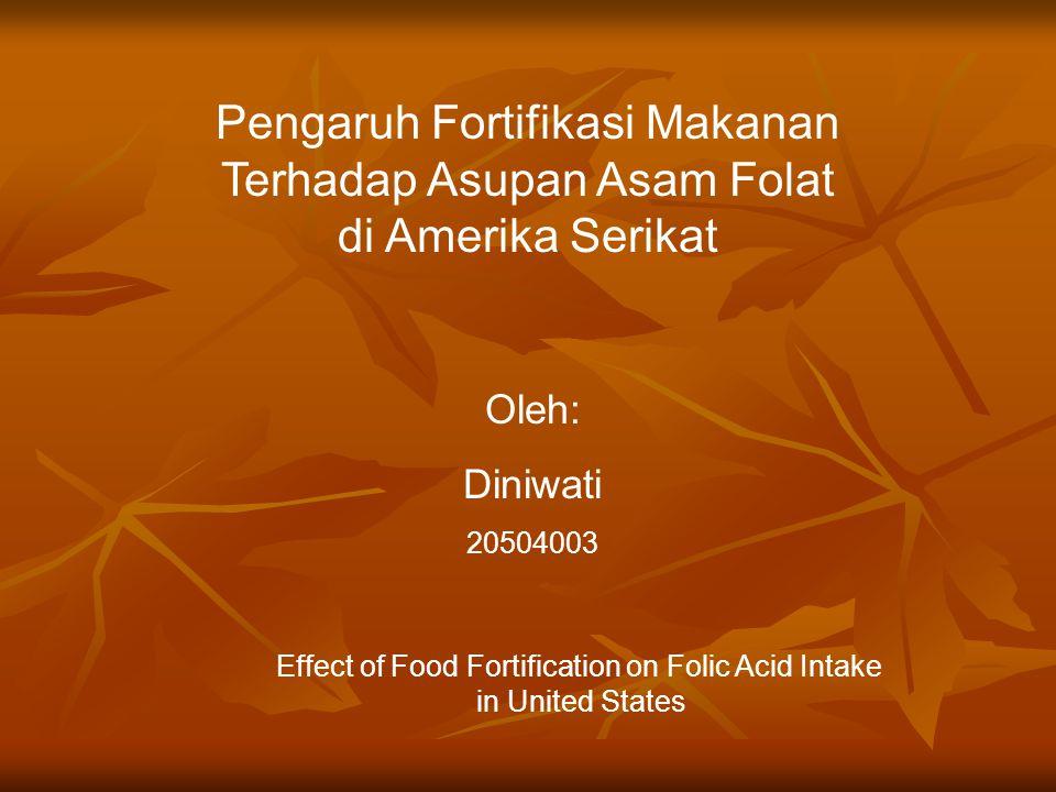 PENDAHULUAN Kebijakan lembaga Admininistrasi Makanan dan Obat Amerika Serikat (FDA), sereal harus diperkaya dengan asam folat (asam pteroylglutamat, buatan, yang dioksidasi dari folat) Kebijakan lembaga Admininistrasi Makanan dan Obat Amerika Serikat (FDA), sereal harus diperkaya dengan asam folat (asam pteroylglutamat, buatan, yang dioksidasi dari folat) Fortifikasi dapat menurunkan defisiensi folat dan mencegah penyakit Neural Tube Defect (NTD) Fortifikasi dapat menurunkan defisiensi folat dan mencegah penyakit Neural Tube Defect (NTD) Sampai saat ini belum ada penentuan pengaruh fortifikasi terhadap konsumsi folat yang sebenarnya.
