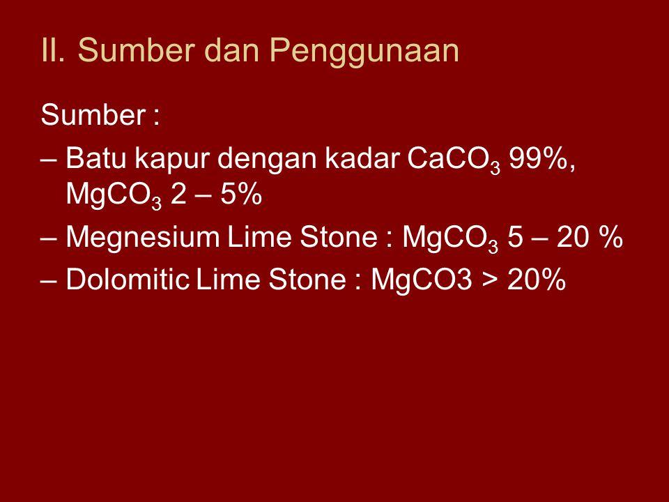 II. Sumber dan Penggunaan Sumber : –Batu kapur dengan kadar CaCO 3 99%, MgCO 3 2 – 5% –Megnesium Lime Stone : MgCO 3 5 – 20 % –Dolomitic Lime Stone :