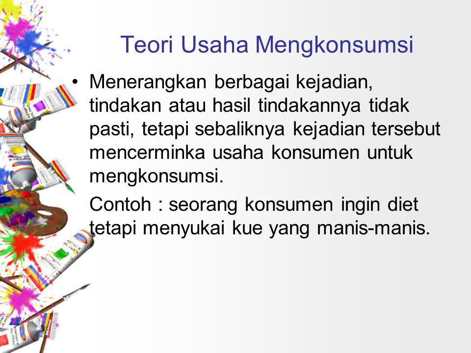 Teori Usaha Mengkonsumsi Menerangkan berbagai kejadian, tindakan atau hasil tindakannya tidak pasti, tetapi sebaliknya kejadian tersebut mencerminka u