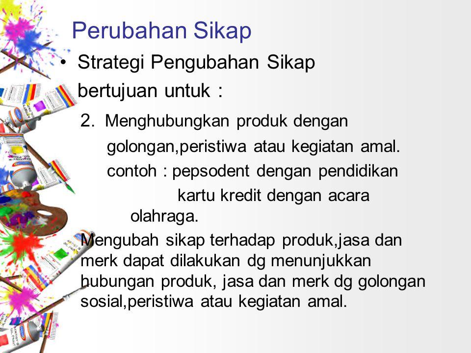 Perubahan Sikap Strategi Pengubahan Sikap bertujuan untuk : 2. Menghubungkan produk dengan golongan,peristiwa atau kegiatan amal. contoh : pepsodent d