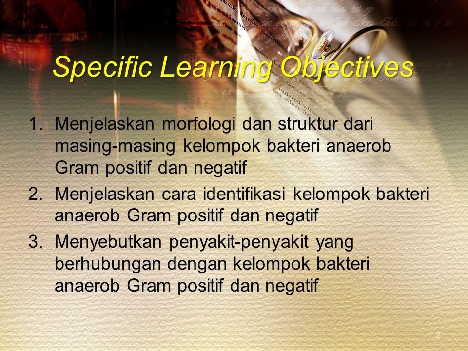 Specific Learning Objectives 1.Menjelaskan morfologi dan struktur dari masing-masing kelompok bakteri anaerob Gram positif dan negatif 2.Menjelaskan c
