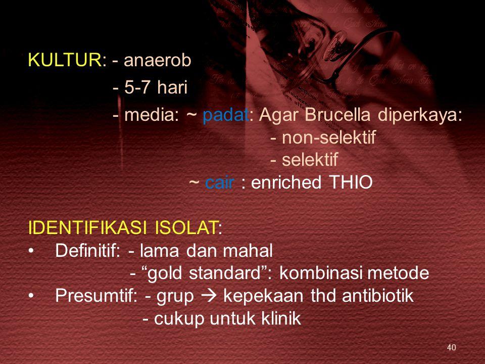40 KULTUR: - anaerob - 5-7 hari - media: ~ padat: Agar Brucella diperkaya: - non-selektif - selektif ~ cair : enriched THIO IDENTIFIKASI ISOLAT: Defin