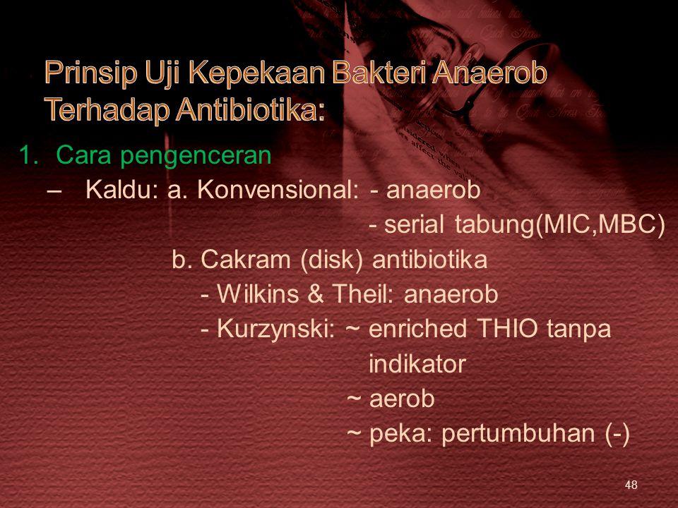 48 1.Cara pengenceran –Kaldu: a. Konvensional: - anaerob - serial tabung(MIC,MBC) b. Cakram (disk) antibiotika - Wilkins & Theil: anaerob - Kurzynski: