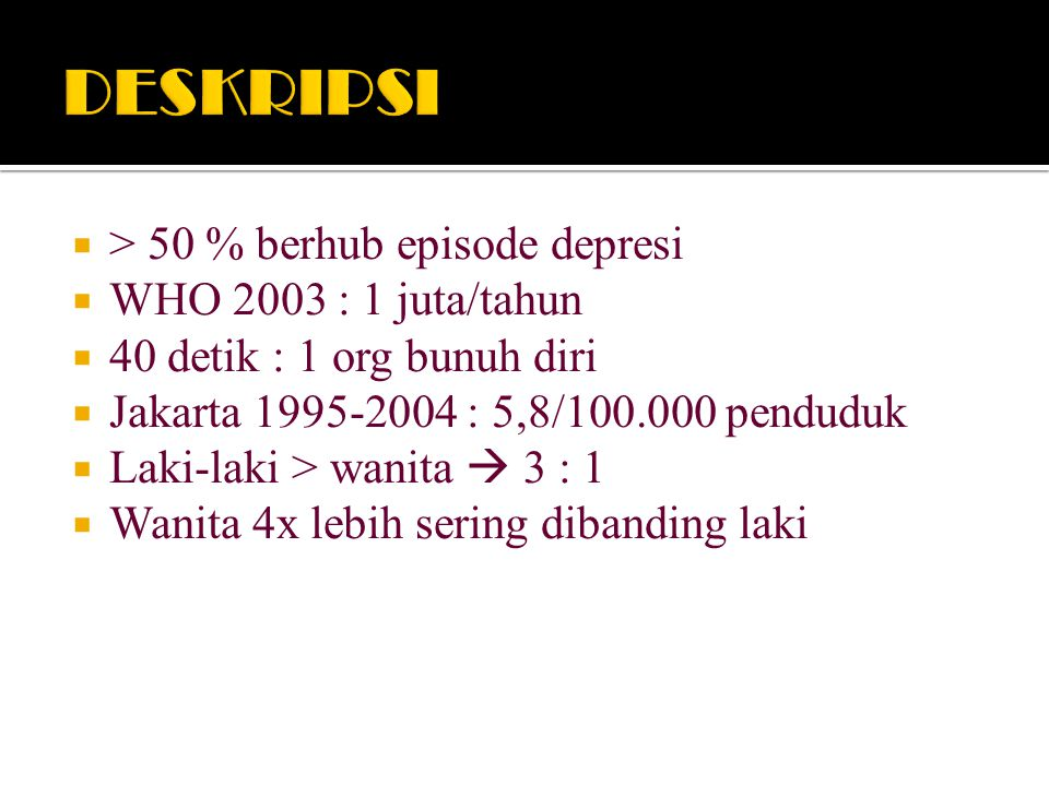  > 50 % berhub episode depresi  WHO 2003 : 1 juta/tahun  40 detik : 1 org bunuh diri  Jakarta 1995-2004 : 5,8/100.000 penduduk  Laki-laki > wanita  3 : 1  Wanita 4x lebih sering dibanding laki