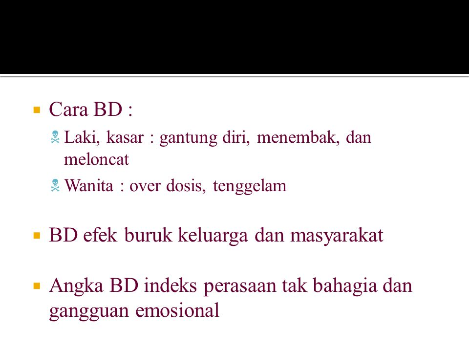  Cara BD :  Laki, kasar : gantung diri, menembak, dan meloncat  Wanita : over dosis, tenggelam  BD efek buruk keluarga dan masyarakat  Angka BD indeks perasaan tak bahagia dan gangguan emosional