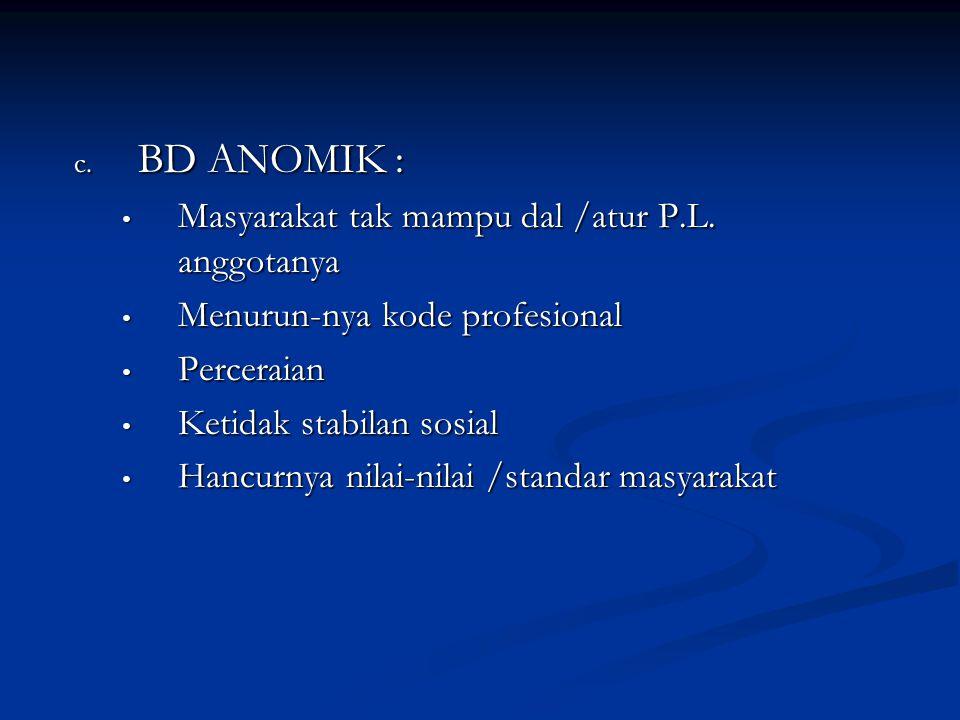 c. BD ANOMIK : Masyarakat tak mampu dal /atur P.L. anggotanya Masyarakat tak mampu dal /atur P.L. anggotanya Menurun-nya kode profesional Menurun-nya