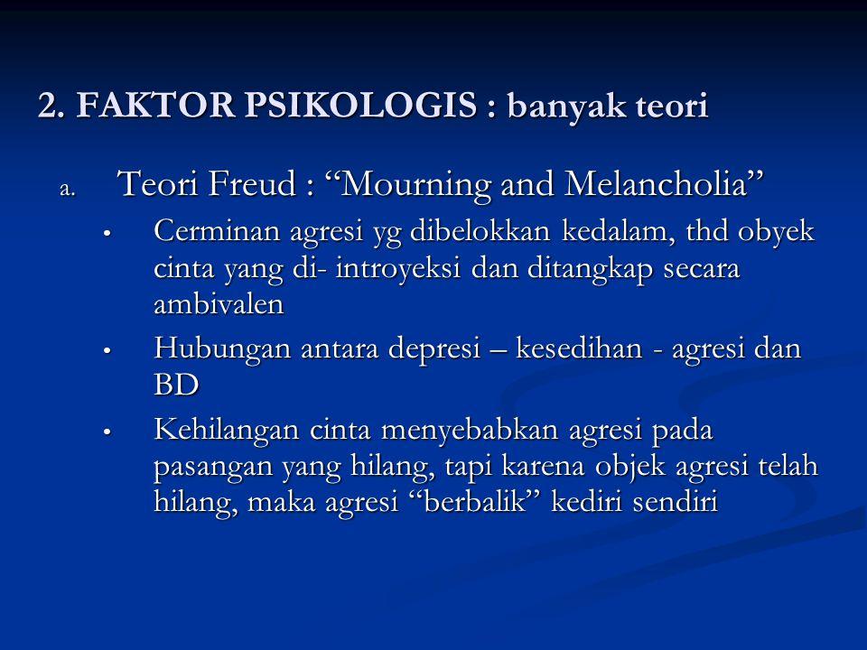 "2. FAKTOR PSIKOLOGIS : banyak teori a. Teori Freud : ""Mourning and Melancholia"" Cerminan agresi yg dibelokkan kedalam, thd obyek cinta yang di- introy"