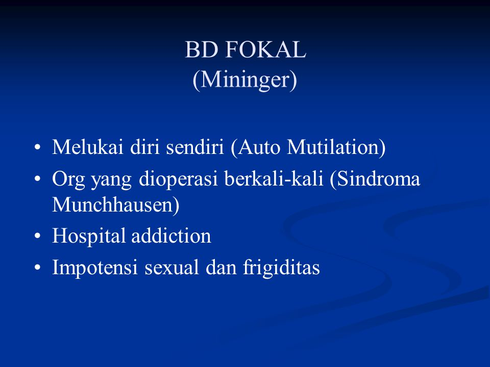 BD FOKAL (Mininger) Melukai diri sendiri (Auto Mutilation) Org yang dioperasi berkali-kali (Sindroma Munchhausen) Hospital addiction Impotensi sexual