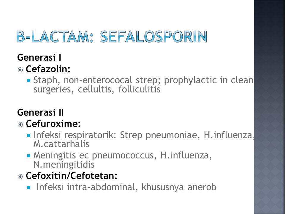 Generasi I  Cefazolin:  Staph, non-enterococal strep; prophylactic in clean surgeries, cellultis, folliculitis Generasi II  Cefuroxime:  Infeksi respiratorik: Strep pneumoniae, H.influenza, M.cattarhalis  Meningitis ec pneumococcus, H.influenza, N.meningitidis  Cefoxitin/Cefotetan:  Infeksi intra-abdominal, khususnya anerob