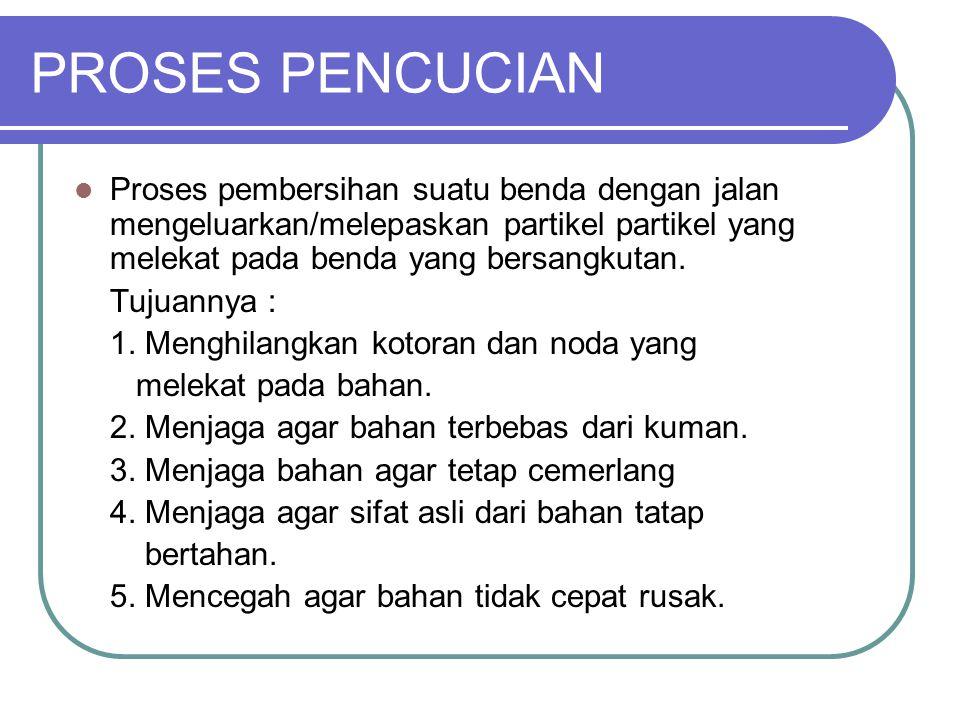 PROSES PENCUCIAN Pembasahan ( Pre washings) Pencucian ( Washing ) Pembilasan ( Rinsing ) Pemerasan ( Extractor ) Pengeringan ( Drying ) Penyetrikaan ( Pressing )