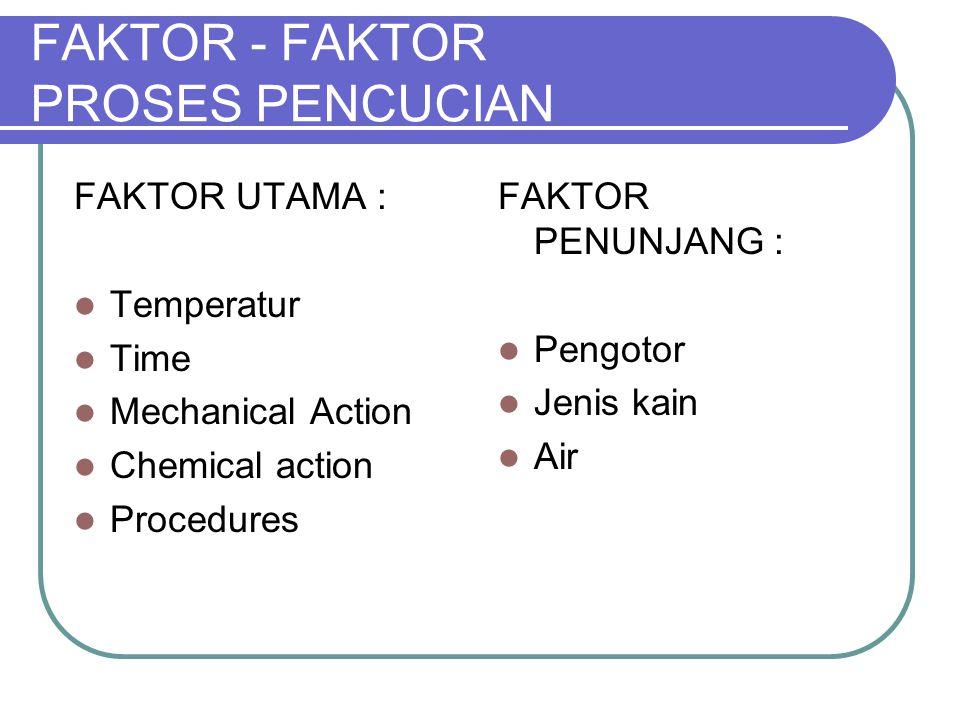 FAKTOR - FAKTOR PROSES PENCUCIAN FAKTOR UTAMA : Temperatur Time Mechanical Action Chemical action Procedures FAKTOR PENUNJANG : Pengotor Jenis kain Ai