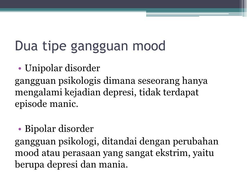 Dua tipe gangguan mood Unipolar disorder gangguan psikologis dimana seseorang hanya mengalami kejadian depresi, tidak terdapat episode manic. Bipolar