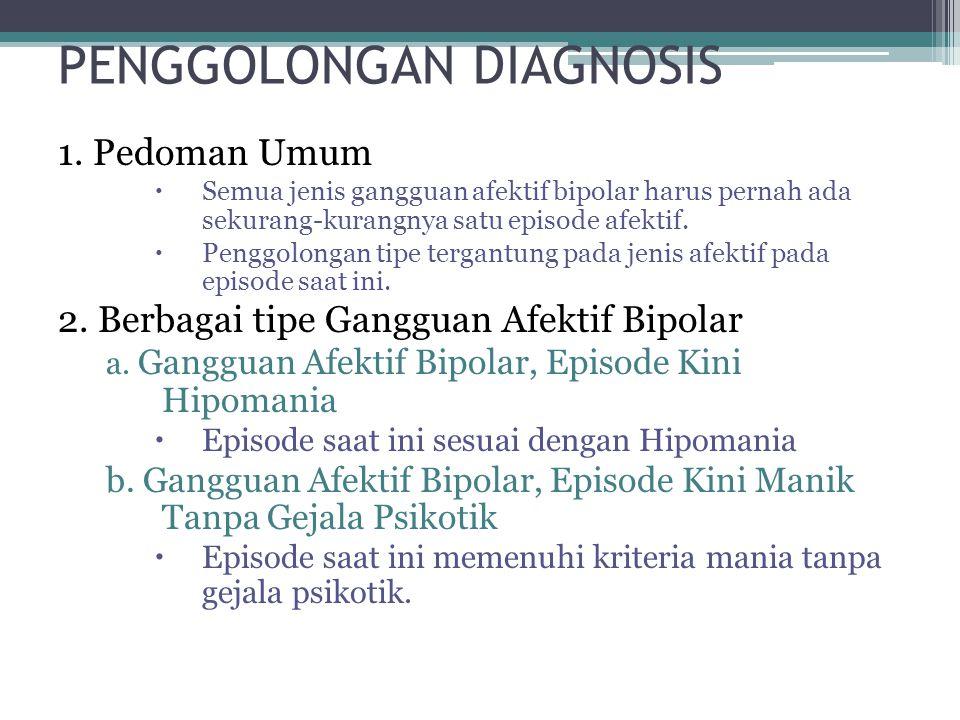 PENGGOLONGAN DIAGNOSIS 1. Pedoman Umum  Semua jenis gangguan afektif bipolar harus pernah ada sekurang-kurangnya satu episode afektif.  Penggolongan