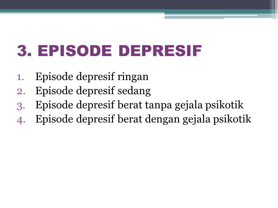 3. EPISODE DEPRESIF 1.Episode depresif ringan 2.Episode depresif sedang 3.Episode depresif berat tanpa gejala psikotik 4.Episode depresif berat dengan