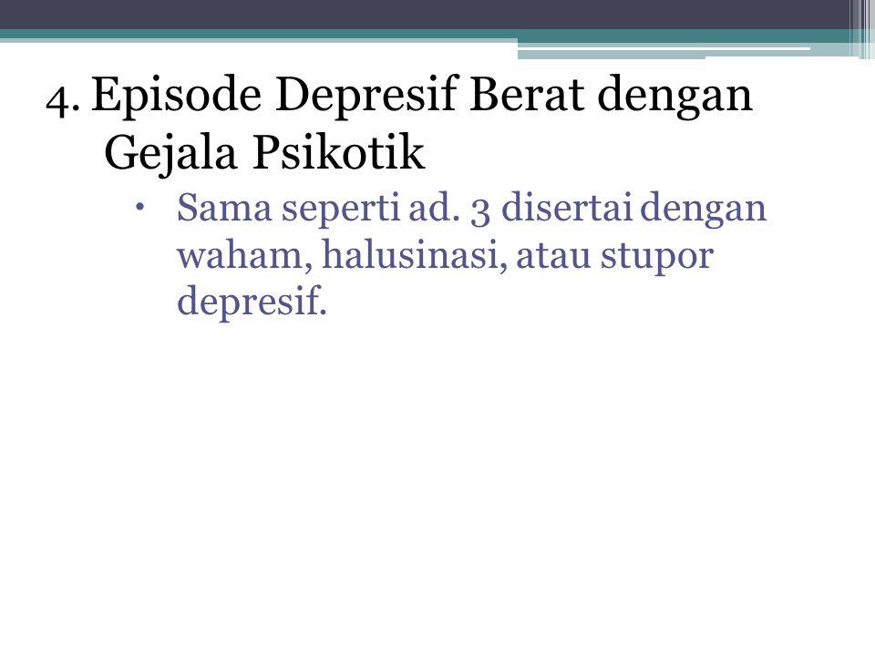 4. Episode Depresif Berat dengan Gejala Psikotik  Sama seperti ad. 3 disertai dengan waham, halusinasi, atau stupor depresif.