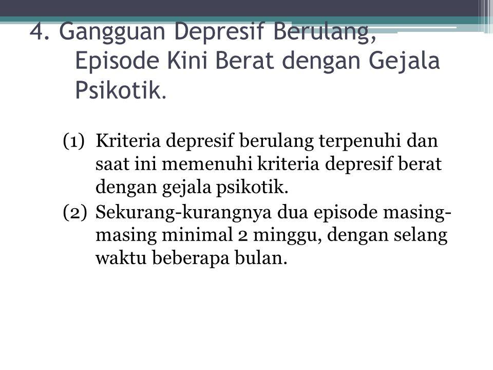 4. Gangguan Depresif Berulang, Episode Kini Berat dengan Gejala Psikotik. (1)Kriteria depresif berulang terpenuhi dan saat ini memenuhi kriteria depre