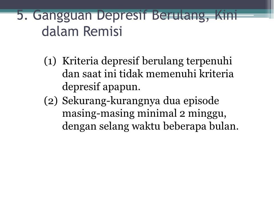 5. Gangguan Depresif Berulang, Kini dalam Remisi (1)Kriteria depresif berulang terpenuhi dan saat ini tidak memenuhi kriteria depresif apapun. (2)Seku