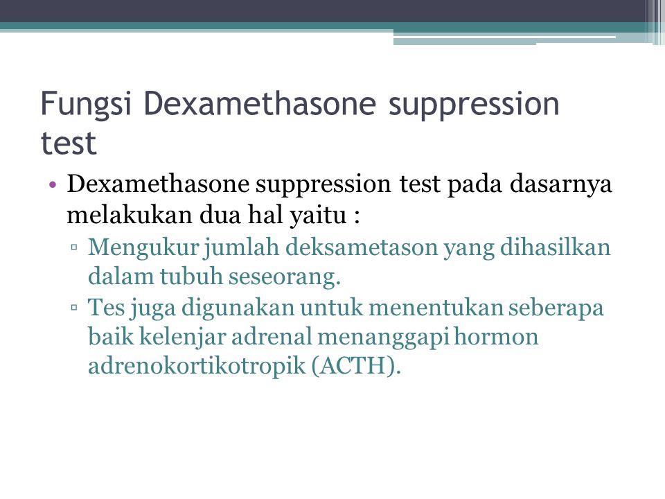 Fungsi Dexamethasone suppression test Dexamethasone suppression test pada dasarnya melakukan dua hal yaitu : ▫Mengukur jumlah deksametason yang dihasi