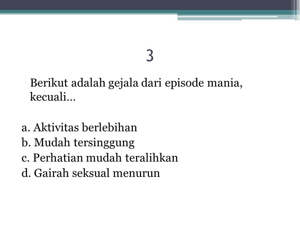 3 Berikut adalah gejala dari episode mania, kecuali… a. Aktivitas berlebihan b. Mudah tersinggung c. Perhatian mudah teralihkan d. Gairah seksual menu