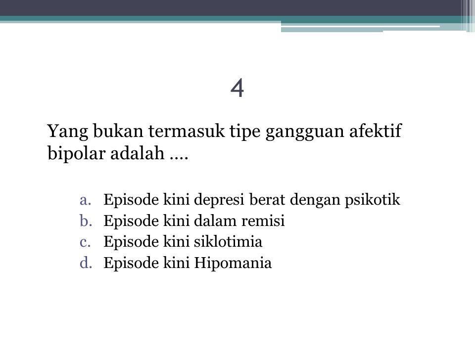 4 Yang bukan termasuk tipe gangguan afektif bipolar adalah …. a.Episode kini depresi berat dengan psikotik b.Episode kini dalam remisi c.Episode kini
