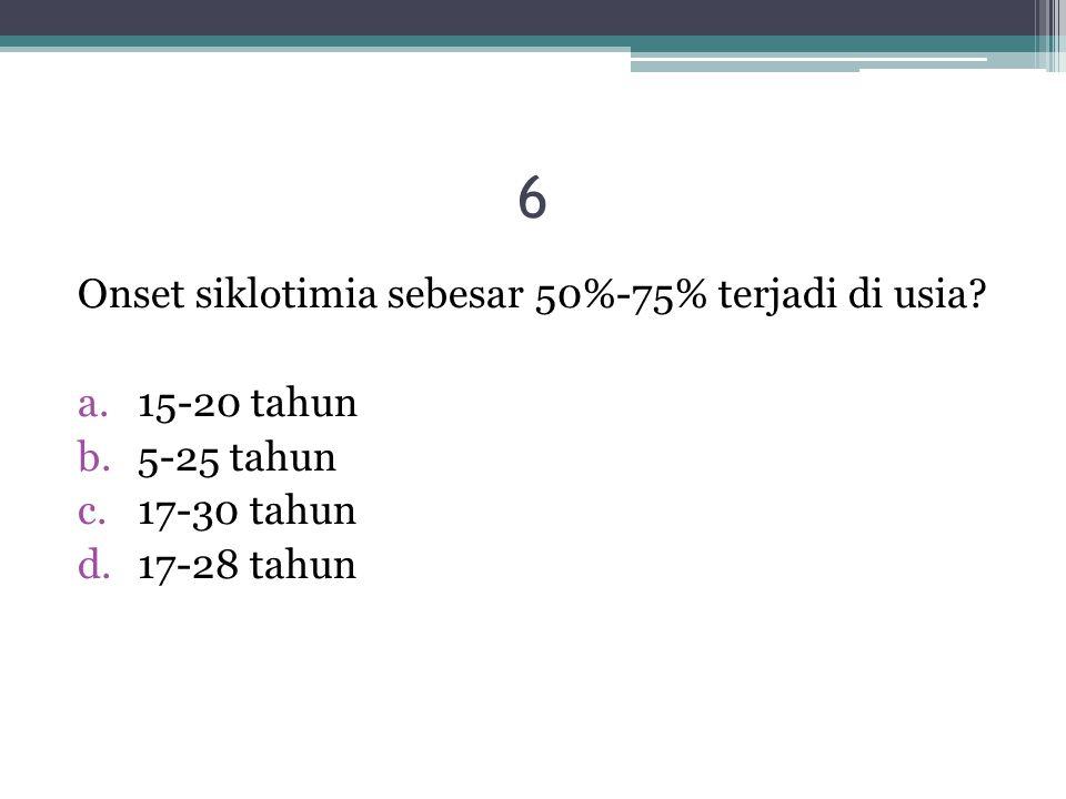 6 Onset siklotimia sebesar 50%-75% terjadi di usia? a.15-20 tahun b.5-25 tahun c.17-30 tahun d.17-28 tahun