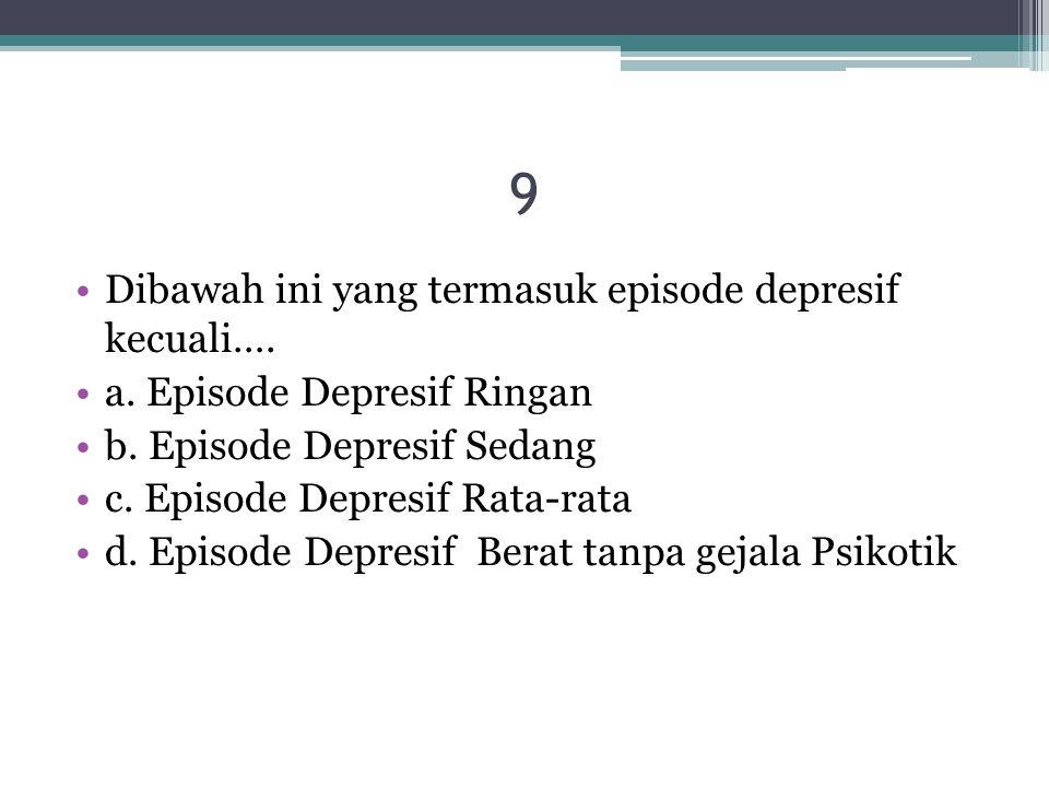 9 Dibawah ini yang termasuk episode depresif kecuali…. a. Episode Depresif Ringan b. Episode Depresif Sedang c. Episode Depresif Rata-rata d. Episode