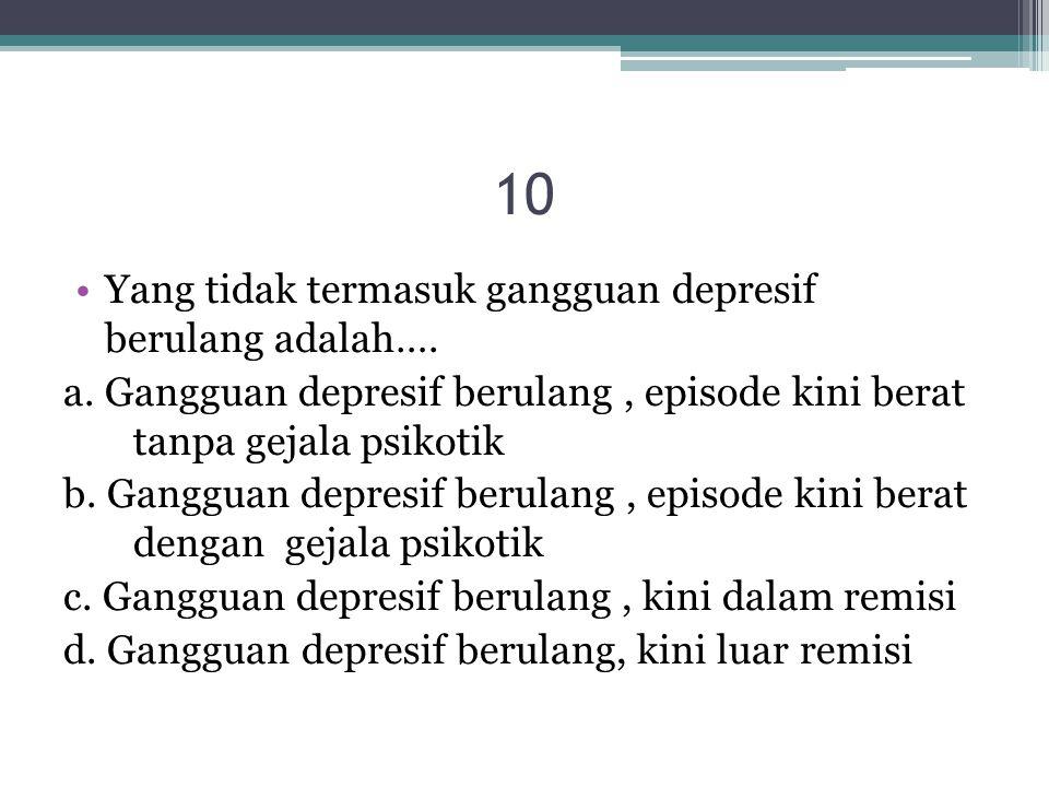 10 Yang tidak termasuk gangguan depresif berulang adalah…. a. Gangguan depresif berulang, episode kini berat tanpa gejala psikotik b. Gangguan depresi