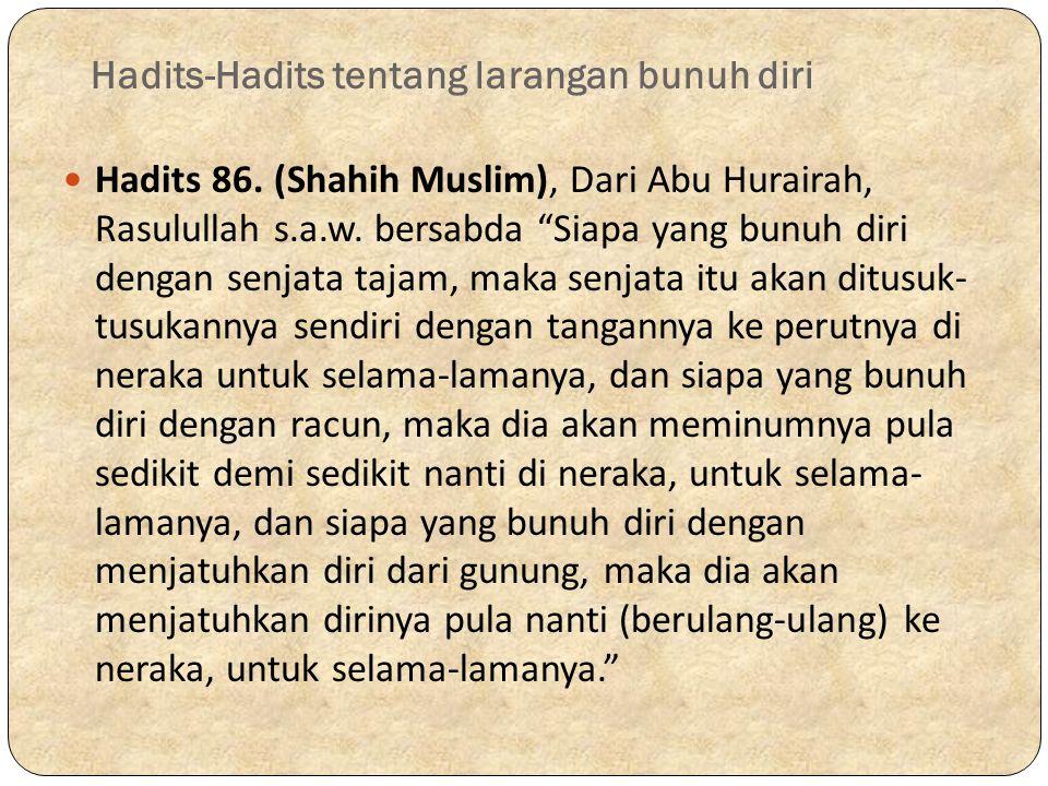 "Hadits-Hadits tentang larangan bunuh diri Hadits 86. (Shahih Muslim), Dari Abu Hurairah, Rasulullah s.a.w. bersabda ""Siapa yang bunuh diri dengan senj"