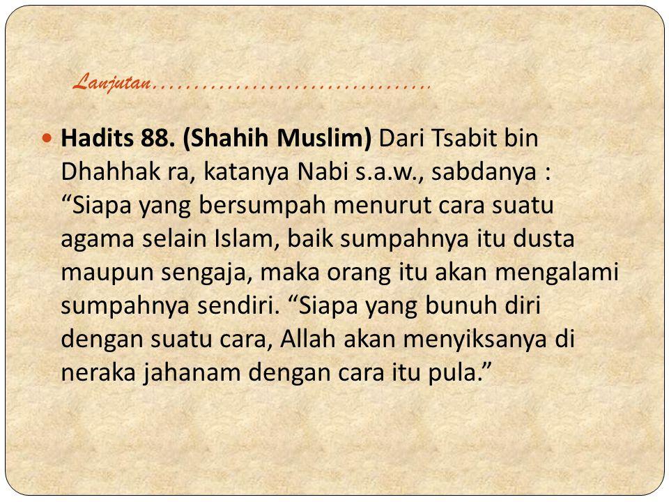 "Lanjutan……………………………. Hadits 88. (Shahih Muslim) Dari Tsabit bin Dhahhak ra, katanya Nabi s.a.w., sabdanya : ""Siapa yang bersumpah menurut cara suatu a"