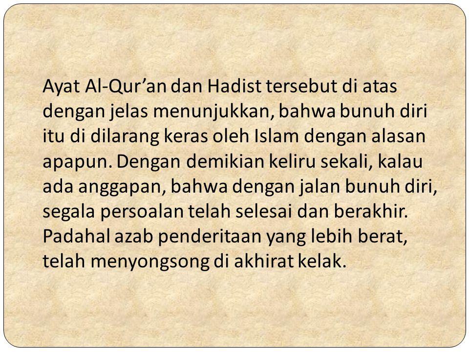 Ayat Al-Qur'an dan Hadist tersebut di atas dengan jelas menunjukkan, bahwa bunuh diri itu di dilarang keras oleh Islam dengan alasan apapun. Dengan de