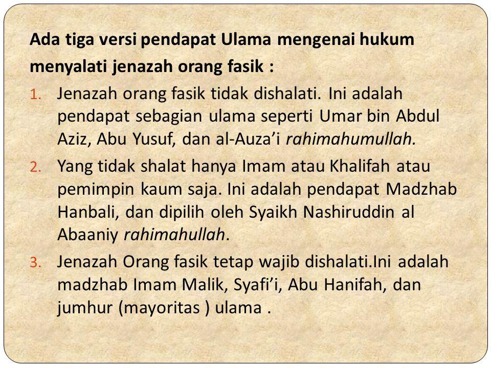 Ada tiga versi pendapat Ulama mengenai hukum menyalati jenazah orang fasik : 1. Jenazah orang fasik tidak dishalati. Ini adalah pendapat sebagian ulam