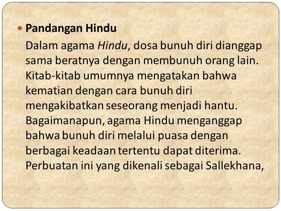 Pandangan Hindu Dalam agama Hindu, dosa bunuh diri dianggap sama beratnya dengan membunuh orang lain. Kitab-kitab umumnya mengatakan bahwa kematian de