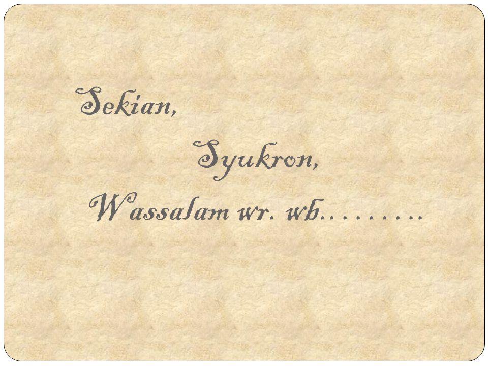 Sekian, Syukron, Wassalam wr. wb.……..