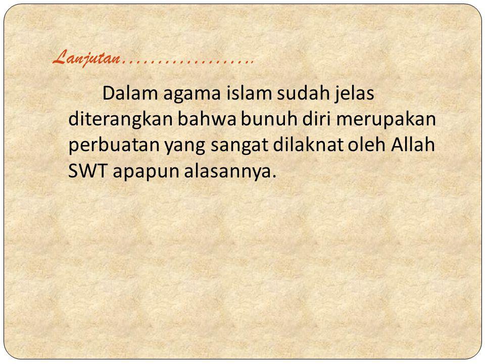 Lanjutan………………. Dalam agama islam sudah jelas diterangkan bahwa bunuh diri merupakan perbuatan yang sangat dilaknat oleh Allah SWT apapun alasannya.