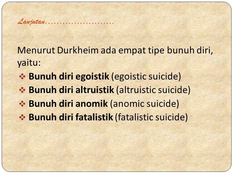 Lanjutan…………………… Menurut Durkheim ada empat tipe bunuh diri, yaitu:  Bunuh diri egoistik (egoistic suicide)  Bunuh diri altruistik (altruistic suici