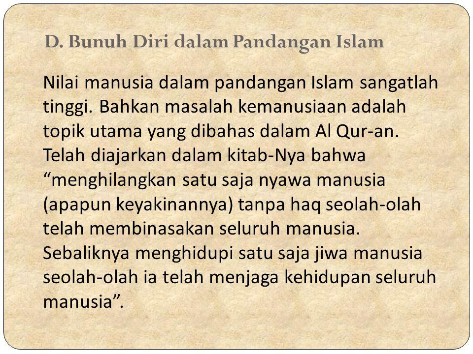 D. Bunuh Diri dalam Pandangan Islam Nilai manusia dalam pandangan Islam sangatlah tinggi. Bahkan masalah kemanusiaan adalah topik utama yang dibahas d