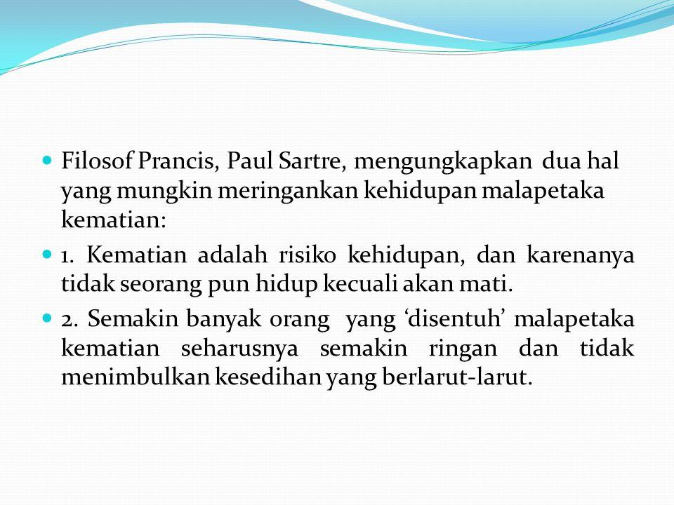 Filosof Prancis, Paul Sartre, mengungkapkan dua hal yang mungkin meringankan kehidupan malapetaka kematian: 1.
